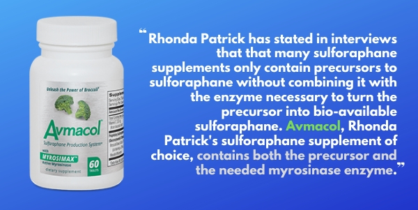 Avmacol is the preferred sulforaphane supplement of Dr Rhonda Patrick as it contains both the precursor and the myrosinase enzyme