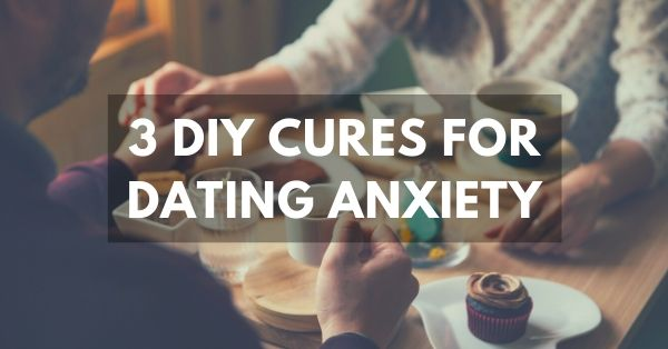 3 DIY cures for dating anxiety & social anxiety