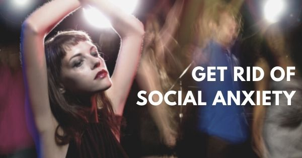 How to get rid of social anxiety fast
