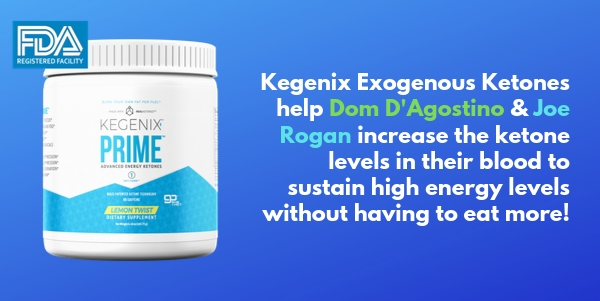 Kegenix Exogenous Ketones help Dom DAgostino & Joe Rogan increase the ketone levels in their blood to sustain high energy levels without having to eat more
