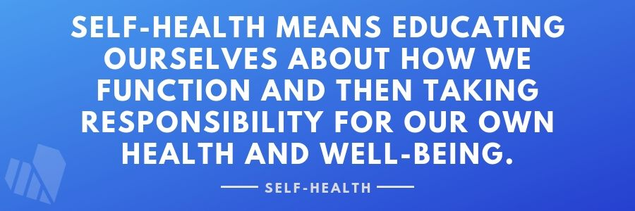 Self-Health means educating ourselves about our health and taking responsibility for it!