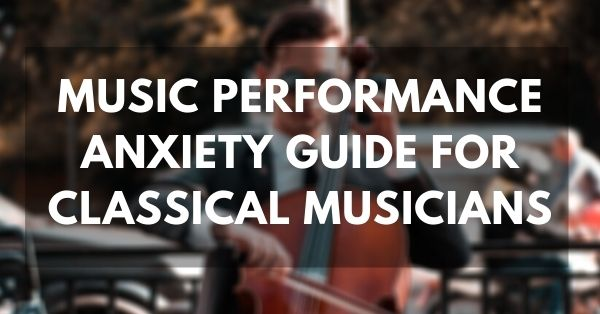 Music Performance Anxiety Guide for classical musicians